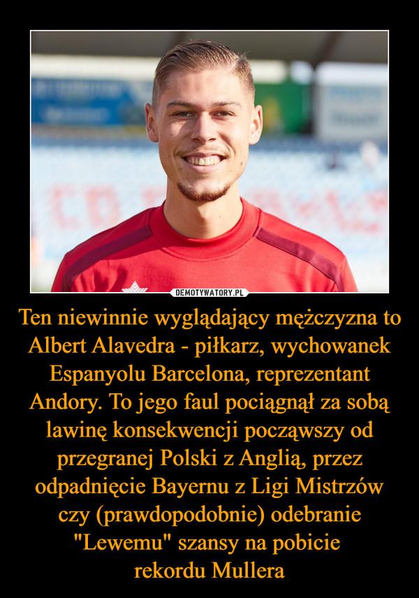 """Ten niewinnie wyglądający mężczyzna to Albert Alavedra - piłkarz, wychowanek Espanyolu Barcelona, reprezentant Andory. To jego faul pociągnął za sobą lawinę konsekwencji począwszy od przegranej Polski z Anglią, przez odpadnięcie Bayernu z Ligi Mistrzów czy (prawdopodobnie) odebranie """"Lewemu"""" szansy na pobicie rekordu Mullera –"""