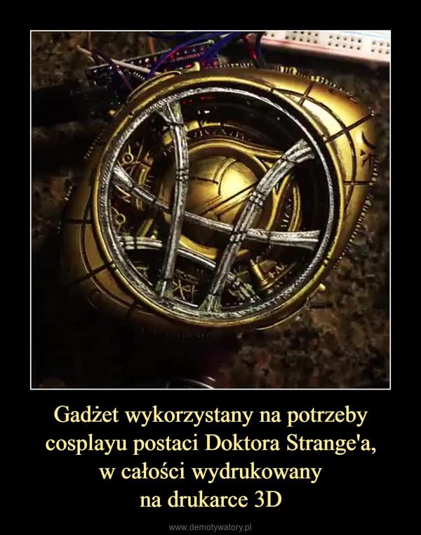 Gadżet wykorzystany na potrzeby cosplayu postaci Doktora Strange'a,w całości wydrukowanyna drukarce 3D –