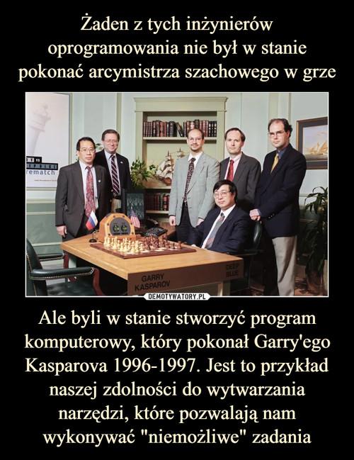 """Żaden z tych inżynierów oprogramowania nie był w stanie pokonać arcymistrza szachowego w grze Ale byli w stanie stworzyć program komputerowy, który pokonał Garry'ego Kasparova 1996-1997. Jest to przykład naszej zdolności do wytwarzania narzędzi, które pozwalają nam wykonywać """"niemożliwe"""" zadania"""