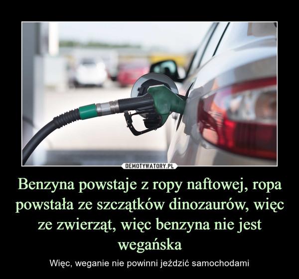 Benzyna powstaje z ropy naftowej, ropa powstała ze szczątków dinozaurów, więc ze zwierząt, więc benzyna nie jest wegańska – Więc, weganie nie powinni jeździć samochodami