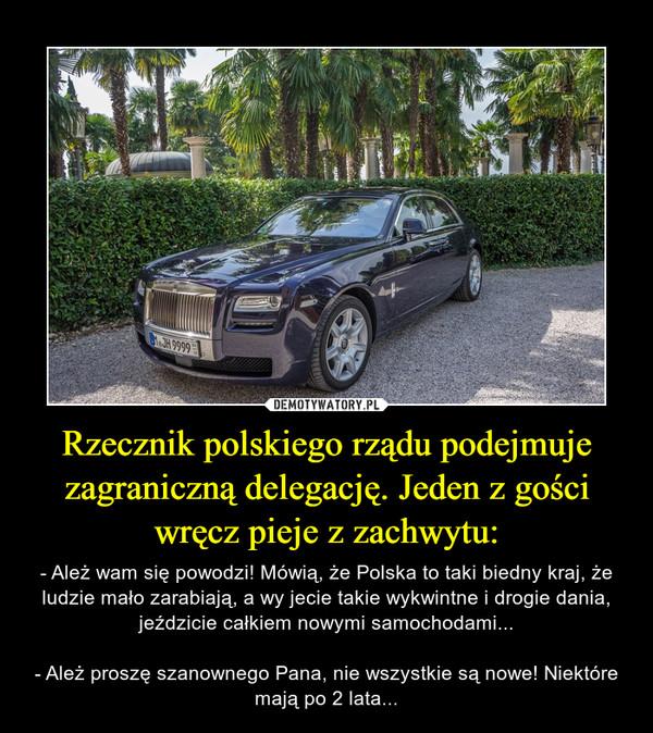 Rzecznik polskiego rządu podejmuje zagraniczną delegację. Jeden z gości wręcz pieje z zachwytu: – - Ależ wam się powodzi! Mówią, że Polska to taki biedny kraj, że ludzie mało zarabiają, a wy jecie takie wykwintne i drogie dania, jeździcie całkiem nowymi samochodami...- Ależ proszę szanownego Pana, nie wszystkie są nowe! Niektóre mają po 2 lata...