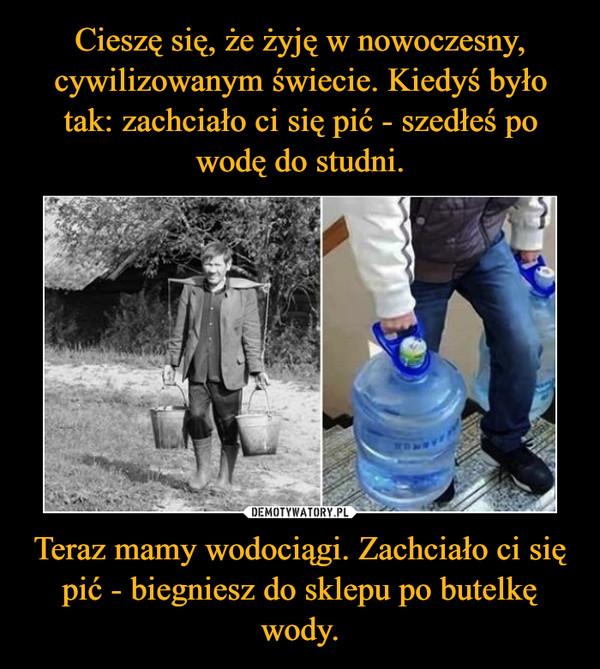 Teraz mamy wodociągi. Zachciało ci się pić - biegniesz do sklepu po butelkę wody. –