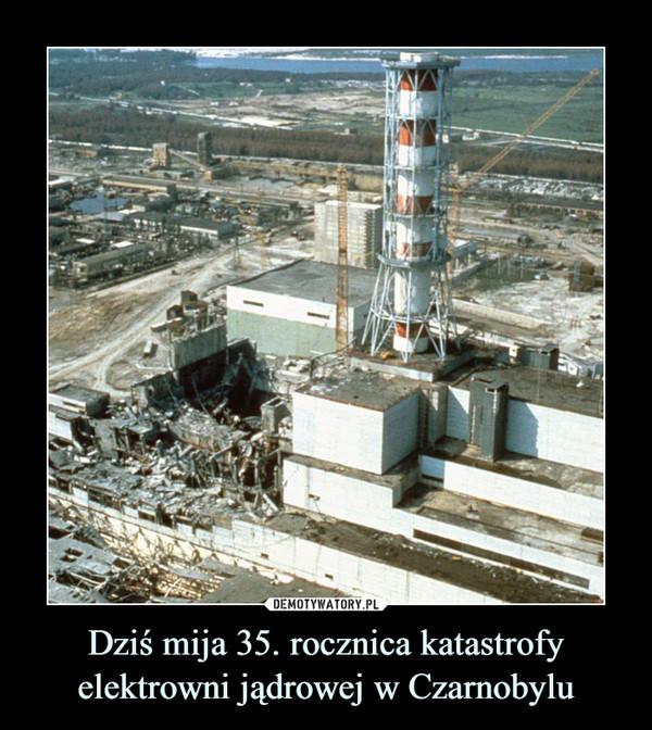 Dziś mija 35. rocznica katastrofy elektrowni jądrowej w Czarnobylu –