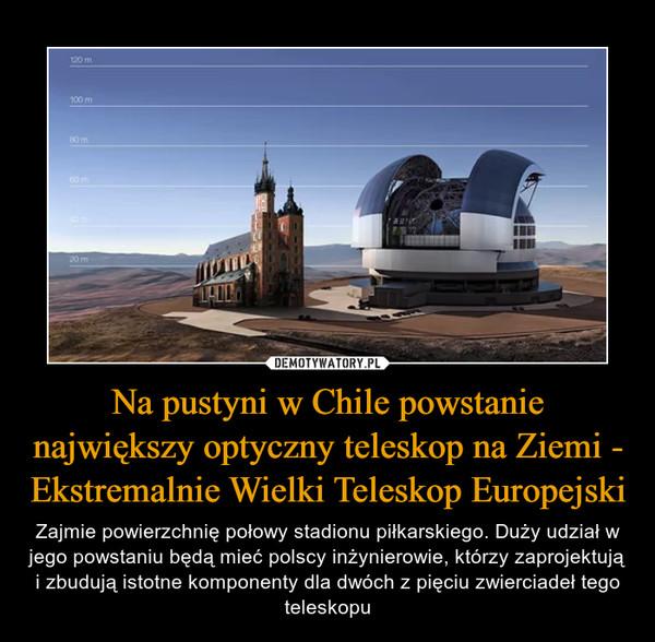 Na pustyni w Chile powstanie największy optyczny teleskop na Ziemi - Ekstremalnie Wielki Teleskop Europejski – Zajmie powierzchnię połowy stadionu piłkarskiego. Duży udział w jego powstaniu będą mieć polscy inżynierowie, którzy zaprojektują i zbudują istotne komponenty dla dwóch z pięciu zwierciadeł tego teleskopu