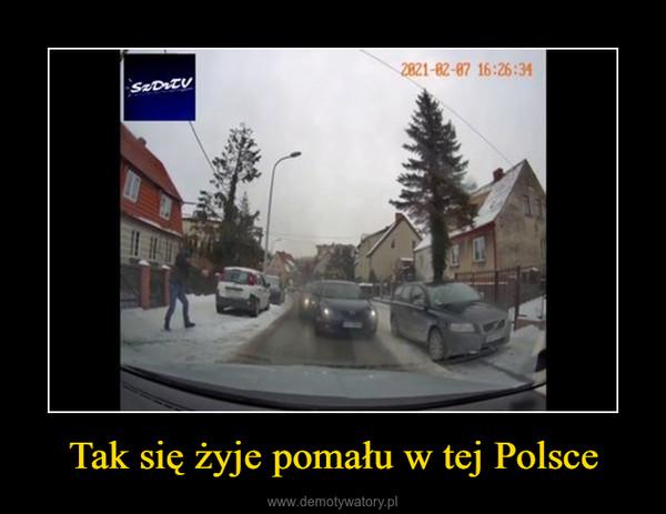 Tak się żyje pomału w tej Polsce –