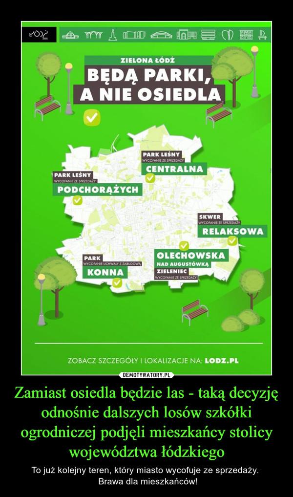 Zamiast osiedla będzie las - taką decyzję odnośnie dalszych losów szkółki ogrodniczej podjęli mieszkańcy stolicy województwa łódzkiego – To już kolejny teren, który miasto wycofuje ze sprzedaży.  Brawa dla mieszkańców!