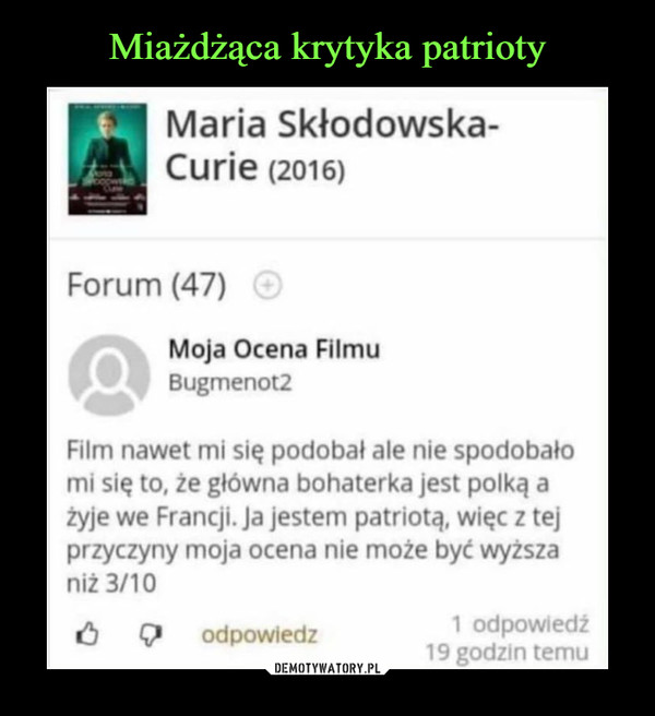 –  Maria Skłodowska-Curie (2016) Forum (47) Moja Ocena Filmu drik Bugmenot2 Film nawet mi się podobał ale nie spodobało mi się to, że główna bohaterka jest polką a żyje we Francji. ja jestem patriotą, więc z tej przyczyny moja ocena nie może być wyższa niż 3/10