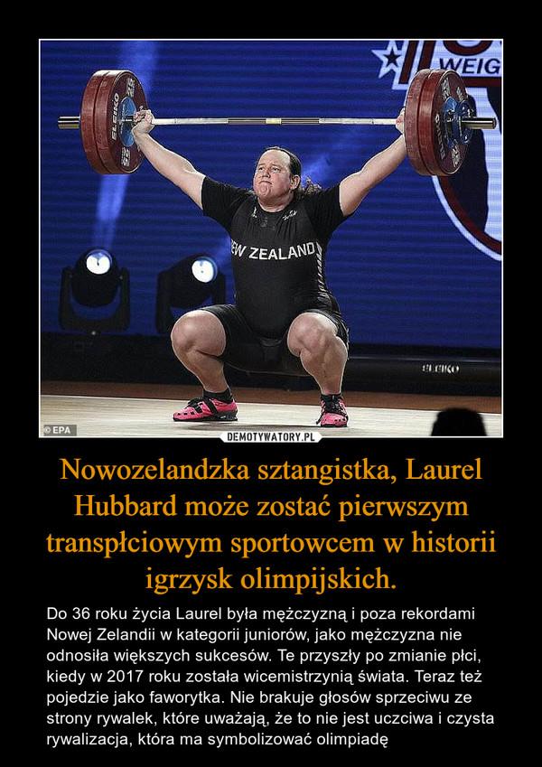 Nowozelandzka sztangistka, Laurel Hubbard może zostać pierwszym transpłciowym sportowcem w historii igrzysk olimpijskich. – Do 36 roku życia Laurel była mężczyzną i poza rekordami Nowej Zelandii w kategorii juniorów, jako mężczyzna nie odnosiła większych sukcesów. Te przyszły po zmianie płci, kiedy w 2017 roku została wicemistrzynią świata. Teraz też pojedzie jako faworytka. Nie brakuje głosów sprzeciwu ze strony rywalek, które uważają, że to nie jest uczciwa i czysta rywalizacja, która ma symbolizować olimpiadę