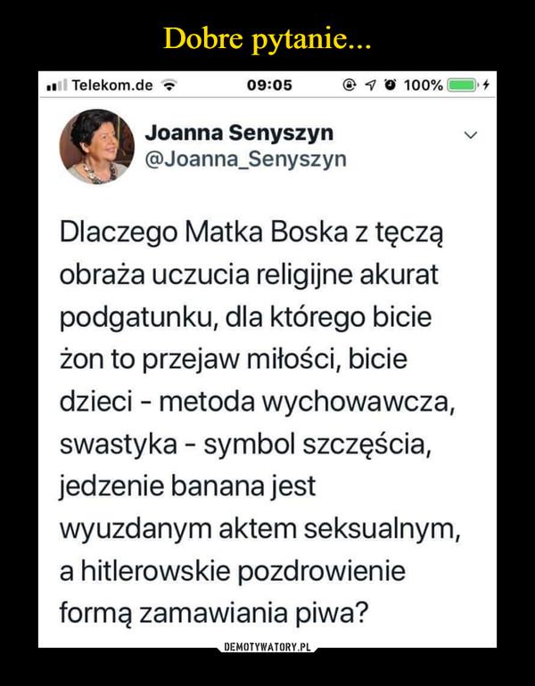 –  Joanna Senyszyn \@Joanna_SenyszynDlaczego Matka Boska z tęcząobraża uczucia religijne akuratpodgatunku, dla którego bicieżon to przejaw miłości, biciedzieci - metoda wychowawcza,swastyka - symbol szczęścia,jedzenie banana jestwyuzdanym aktem seksualnym,a hitlerowskie pozdrowienieformą zamawiania piwa?