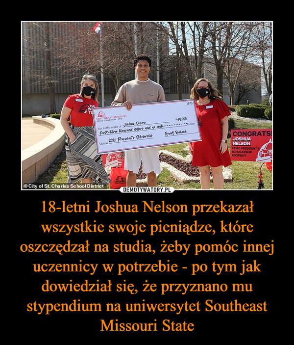 18-letni Joshua Nelson przekazał wszystkie swoje pieniądze, które oszczędzał na studia, żeby pomóc innej uczennicy w potrzebie - po tym jak dowiedział się, że przyznano mu stypendium na uniwersytet Southeast Missouri State –