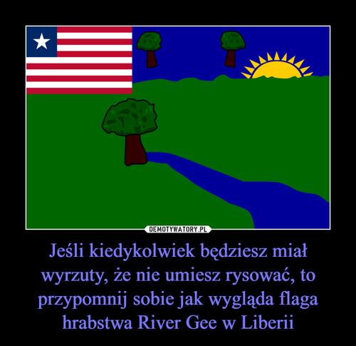 Jeśli kiedykolwiek będziesz miał wyrzuty, że nie umiesz rysować, to przypomnij sobie jak wygląda flaga hrabstwa River Gee w Liberii