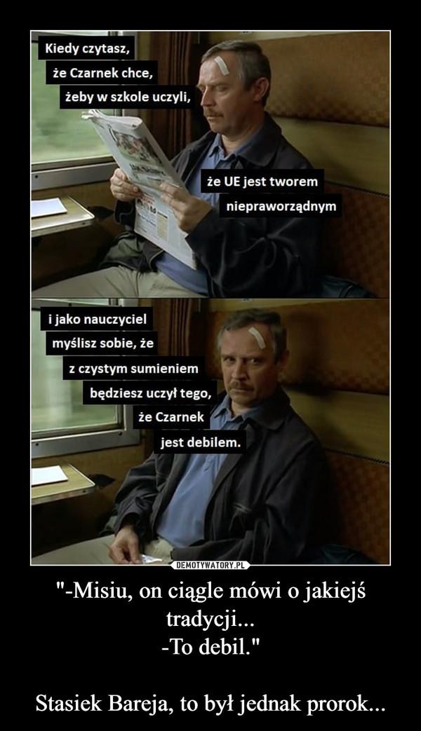 """""""-Misiu, on ciągle mówi o jakiejś tradycji...-To debil.""""Stasiek Bareja, to był jednak prorok... –"""