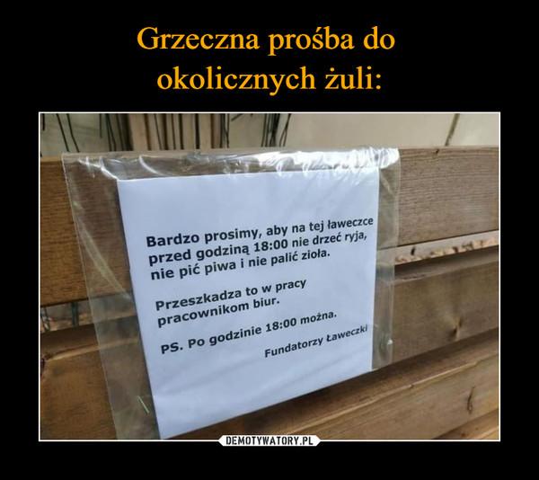 –  Bardzo prosimy, aby na tej ławeczce przed godziną 18:00 nie drzeć ryja, nie pić piwa i nie palić zioła. Przeszkadza to w pracy pracownikom biur. Po godzinie 18:00 można