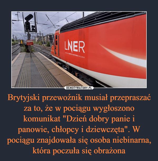 """Brytyjski przewoźnik musiał przepraszać za to, że w pociągu wygłoszono komunikat """"Dzień dobry panie i panowie, chłopcy i dziewczęta"""". W pociągu znajdowała się osoba niebinarna, która poczuła się obrażona"""