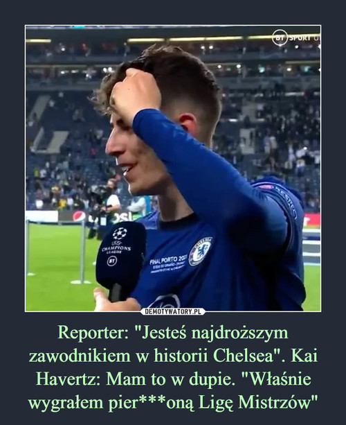"""Reporter: """"Jesteś najdroższym zawodnikiem w historii Chelsea"""". Kai Havertz: Mam to w dupie. """"Właśnie wygrałem pier***oną Ligę Mistrzów"""""""