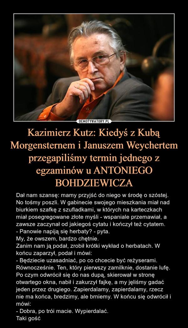 Kazimierz Kutz: Kiedyś z Kubą Morgensternem i Januszem Weychertem przegapiliśmy termin jednego z egzaminów u ANTONIEGO BOHDZIEWICZA – Dał nam szansę: mamy przyjść do niego w środę o szóstej. No tośmy poszli. W gabinecie swojego mieszkania miał nad biurkiem szafkę z szufladkami, w których na karteczkach miał posegregowane złote myśli - wspaniale przemawiał, a zawsze zaczynał od jakiegoś cytatu i kończył też cytatem.- Panowie napiją się herbaty? - pyta.My, że owszem, bardzo chętnie.Zanim nam ją podał, zrobił krótki wykład o herbatach. W końcu zaparzył, podał i mówi:- Będziecie uzasadniać, po co chcecie być reżyserami. Równocześnie. Ten, który pierwszy zamilknie, dostanie lufę.Po czym odwrócił się do nas dupą, skierował w stronę otwartego okna, nabił i zakurzył fajkę, a my jęliśmy gadać jeden przez drugiego. Zapierdalamy, zapierdalamy, rzecz nie ma końca, bredzimy, ale brniemy. W końcu się odwrócił i mówi:- Dobra, po trói macie. Wypierdalać.Taki gość Dał nam szansę: mamy przyjść do niego w środę o szóstej. No tośmy poszli. W gabinecie swojego mieszkania miał nad biurkiem szafkę z szufladkami, w których na karteczkach miał posegregowane złote myśli - wspaniale przemawiał, a zawsze zaczynał od jakiegoś cytatu i kończył też cytatem.- Panowie napiją się herbaty? - pyta.My, że owszem, bardzo chętnie.Zanim nam ją podał, zrobił krótki wykład o herbatach. W końcu zaparzył, podał i mówi:- Będziecie uzasadniać, po co chcecie być reżyserami. Równocześnie. Ten, który pierwszy zamilknie, dostanie lufę.Po czym odwrócił się do nas dupą, skierował w stronę otwartego okna, nabił i zakurzył fajkę, a my jęliśmy gadać jeden przez drugiego. Zapierdalamy, zapierdalamy, rzecz nie ma końca, bredzimy, ale brniemy. W końcu się odwrócił i mówi:- Dobra, po trói macie. Wypierdalać.Taki gość.