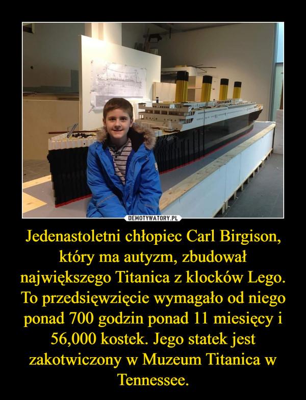 Jedenastoletni chłopiec Carl Birgison, który ma autyzm, zbudował największego Titanica z klocków Lego. To przedsięwzięcie wymagało od niego ponad 700 godzin ponad 11 miesięcy i 56,000 kostek. Jego statek jest zakotwiczony w Muzeum Titanica w Tennessee. –