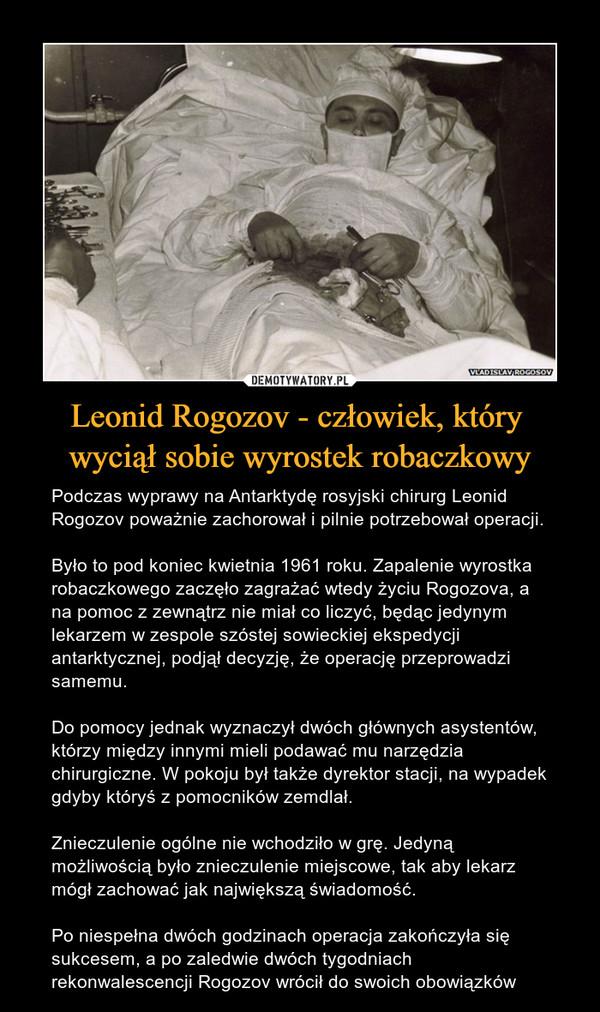 Leonid Rogozov - człowiek, który wyciął sobie wyrostek robaczkowy – Podczas wyprawy na Antarktydę rosyjski chirurg Leonid Rogozov poważnie zachorował i pilnie potrzebował operacji.Było to pod koniec kwietnia 1961 roku. Zapalenie wyrostka robaczkowego zaczęło zagrażać wtedy życiu Rogozova, a na pomoc z zewnątrz nie miał co liczyć, będąc jedynym lekarzem w zespole szóstej sowieckiej ekspedycji antarktycznej, podjął decyzję, że operację przeprowadzi samemu.Do pomocy jednak wyznaczył dwóch głównych asystentów, którzy między innymi mieli podawać mu narzędzia chirurgiczne. W pokoju był także dyrektor stacji, na wypadek gdyby któryś z pomocników zemdlał.Znieczulenie ogólne nie wchodziło w grę. Jedyną możliwością było znieczulenie miejscowe, tak aby lekarz mógł zachować jak największą świadomość.Po niespełna dwóch godzinach operacja zakończyła się sukcesem, a po zaledwie dwóch tygodniach rekonwalescencji Rogozov wrócił do swoich obowiązków