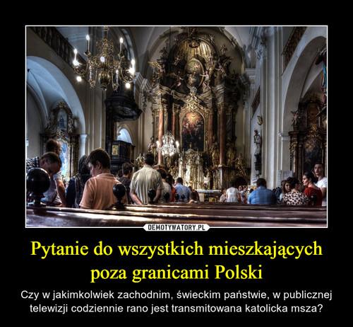Pytanie do wszystkich mieszkających poza granicami Polski