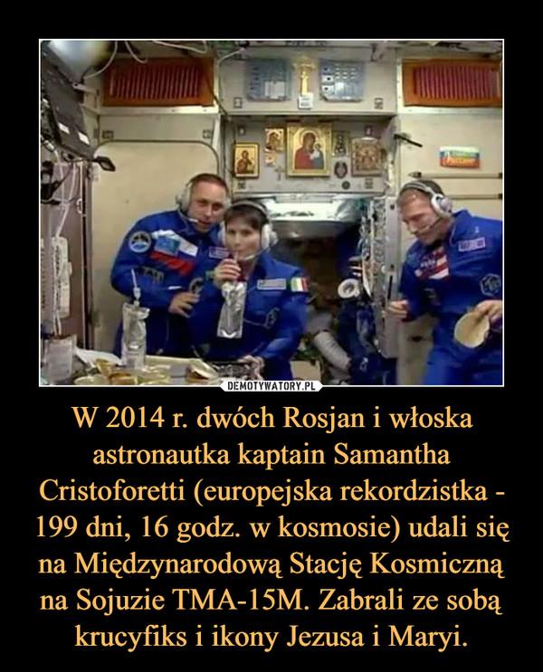 W 2014 r. dwóch Rosjan i włoska astronautka kaptain Samantha Cristoforetti (europejska rekordzistka - 199 dni, 16 godz. w kosmosie) udali się na Międzynarodową Stację Kosmiczną na Sojuzie TMA-15M. Zabrali ze sobą krucyfiks i ikony Jezusa i Maryi. –