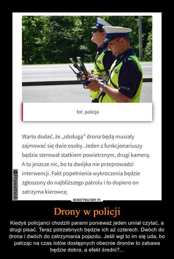 Drony w policji – Kiedyś policjanci chodzili parami ponieważ jeden umiał czytać, a drugi pisać. Teraz potrzebnych będzie ich aż czterech. Dwóch do drona i dwóch do zatrzymania pojazdu. Jeśli wgl to im się uda, bo patrząc na czas lotów dostępnych obecnie dronów to zabawa będzie dobra, a efekt średni?...