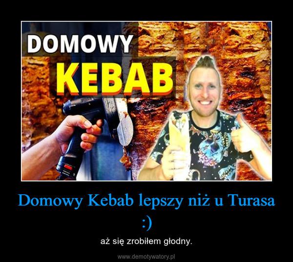 Domowy Kebab lepszy niż u Turasa :) – aż się zrobiłem głodny.