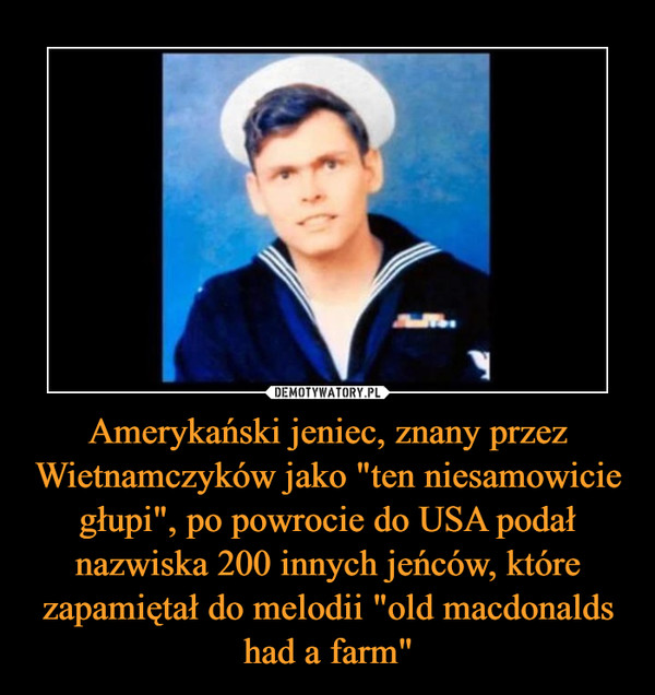 """Amerykański jeniec, znany przez Wietnamczyków jako """"ten niesamowicie głupi"""", po powrocie do USA podał nazwiska 200 innych jeńców, które zapamiętał do melodii """"old macdonalds had a farm"""""""