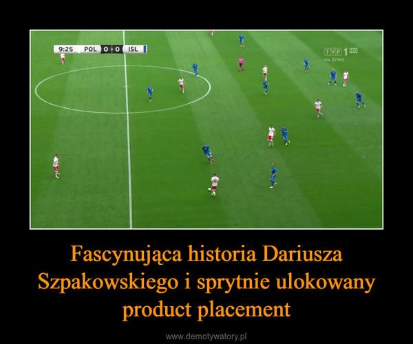 Fascynująca historia Dariusza Szpakowskiego i sprytnie ulokowany product placement –