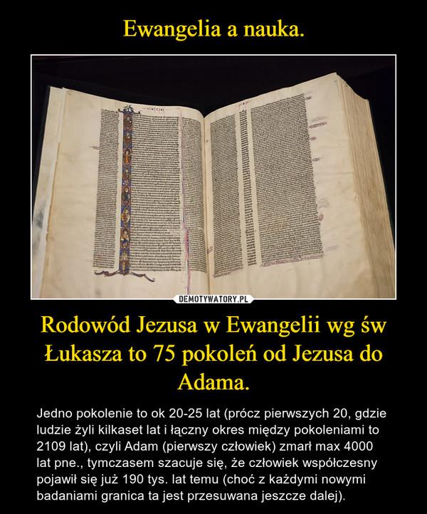 Rodowód Jezusa w Ewangelii wg św Łukasza to 75 pokoleń od Jezusa do Adama. – Jedno pokolenie to ok 20-25 lat (prócz pierwszych 20, gdzie ludzie żyli kilkaset lat i łączny okres między pokoleniami to 2109 lat), czyli Adam (pierwszy człowiek) zmarł max 4000 lat pne., tymczasem szacuje się, że człowiek współczesny pojawił się już 190 tys. lat temu (choć z każdymi nowymi badaniami granica ta jest przesuwana jeszcze dalej).