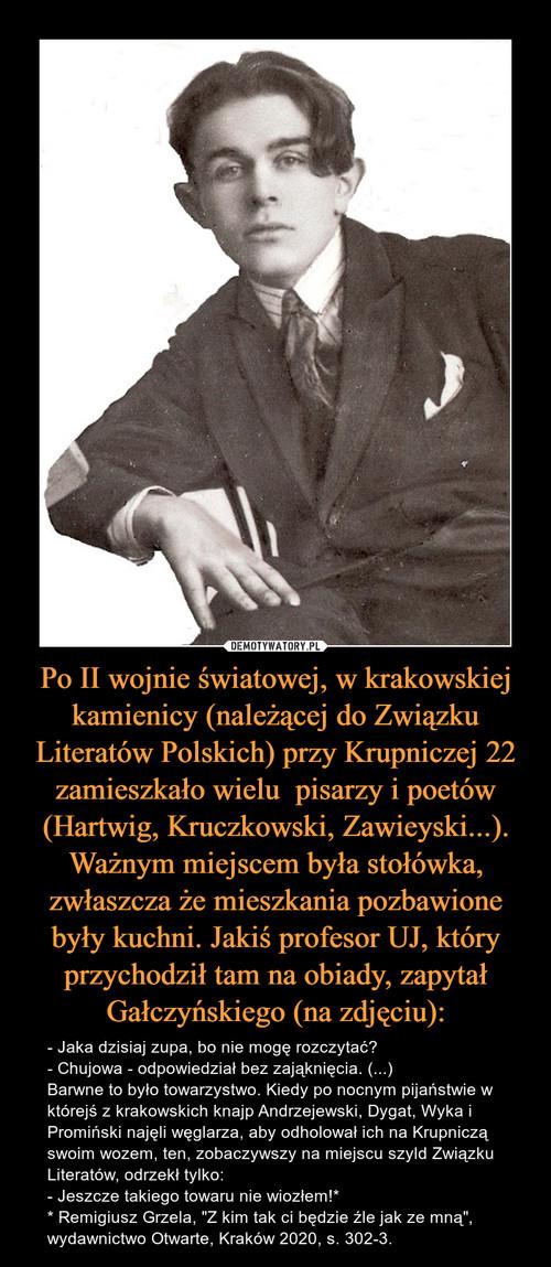 Po II wojnie światowej, w krakowskiej kamienicy (należącej do Związku Literatów Polskich) przy Krupniczej 22 zamieszkało wielu  pisarzy i poetów (Hartwig, Kruczkowski, Zawieyski...). Ważnym miejscem była stołówka, zwłaszcza że mieszkania pozbawione były kuchni. Jakiś profesor UJ, który przychodził tam na obiady, zapytał Gałczyńskiego (na zdjęciu):