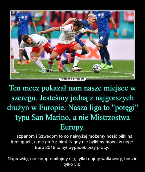 """Ten mecz pokazał nam nasze miejsce w szeregu. Jesteśmy jedną z najgorszych drużyn w Europie. Nasza liga to """"potęgi"""" typu San Marino, a nie Mistrzostwa Europy."""