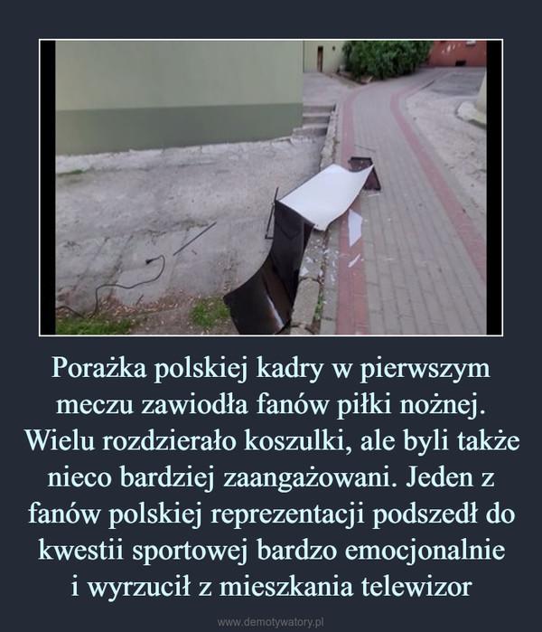 Porażka polskiej kadry w pierwszym meczu zawiodła fanów piłki nożnej. Wielu rozdzierało koszulki, ale byli także nieco bardziej zaangażowani. Jeden z fanów polskiej reprezentacji podszedł do kwestii sportowej bardzo emocjonalniei wyrzucił z mieszkania telewizor –