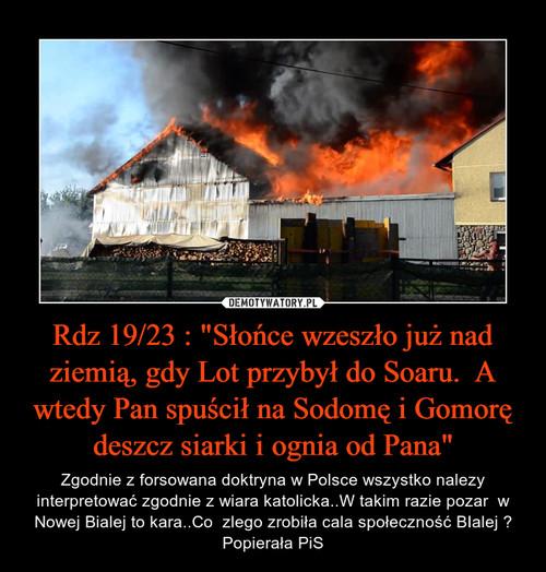 """Rdz 19/23 : """"Słońce wzeszło już nad ziemią, gdy Lot przybył do Soaru.  A wtedy Pan spuścił na Sodomę i Gomorę deszcz siarki i ognia od Pana"""""""