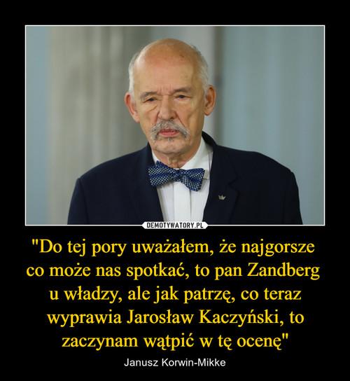 """""""Do tej pory uważałem, że najgorsze  co może nas spotkać, to pan Zandberg  u władzy, ale jak patrzę, co teraz wyprawia Jarosław Kaczyński, to zaczynam wątpić w tę ocenę"""""""
