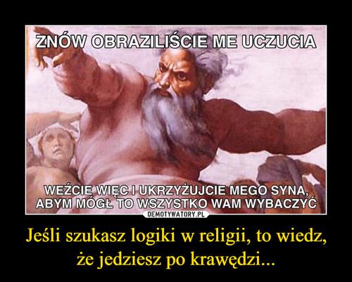 Jeśli szukasz logiki w religii, to wiedz, że jedziesz po krawędzi...