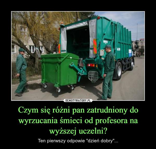 """Czym się różni pan zatrudniony do wyrzucania śmieci od profesora na wyższej uczelni? – Ten pierwszy odpowie """"dzień dobry""""..."""