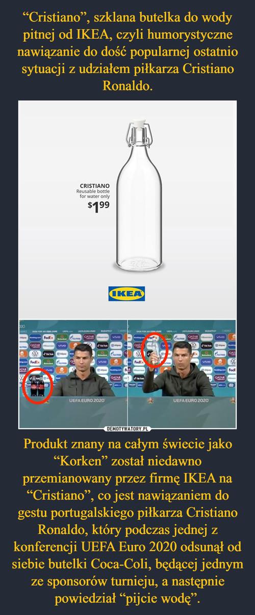 """""""Cristiano"""", szklana butelka do wody pitnej od IKEA, czyli humorystyczne nawiązanie do dość popularnej ostatnio sytuacji z udziałem piłkarza Cristiano Ronaldo. Produkt znany na całym świecie jako """"Korken"""" został niedawno przemianowany przez firmę IKEA na """"Cristiano"""", co jest nawiązaniem do gestu portugalskiego piłkarza Cristiano Ronaldo, który podczas jednej z konferencji UEFA Euro 2020 odsunął od siebie butelki Coca-Coli, będącej jednym ze sponsorów turnieju, a następnie powiedział """"pijcie wodę""""."""