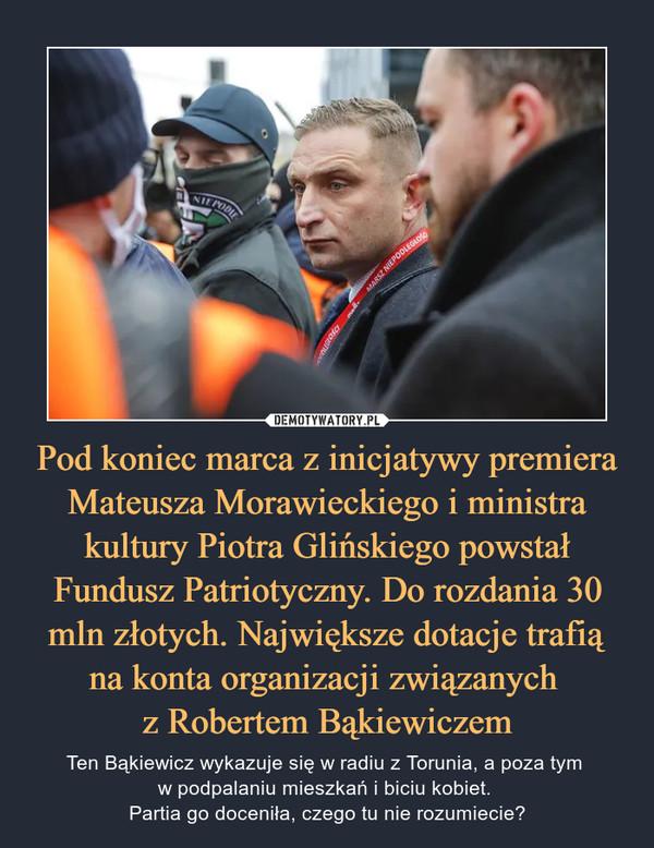 Pod koniec marca z inicjatywy premiera Mateusza Morawieckiego i ministra kultury Piotra Glińskiego powstał Fundusz Patriotyczny. Do rozdania 30 mln złotych. Największe dotacje trafią na konta organizacji związanych  z Robertem Bąkiewiczem