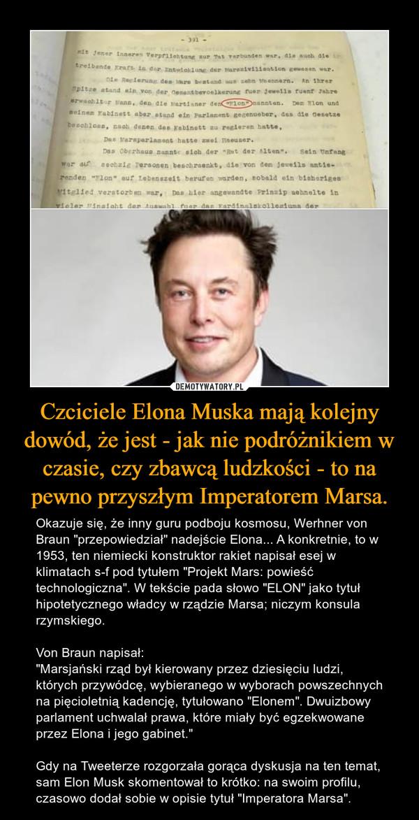 """Czciciele Elona Muska mają kolejny dowód, że jest - jak nie podróżnikiem w czasie, czy zbawcą ludzkości - to na pewno przyszłym Imperatorem Marsa. – Okazuje się, że inny guru podboju kosmosu, Werhner von Braun """"przepowiedział"""" nadejście Elona... A konkretnie, to w 1953, ten niemiecki konstruktor rakiet napisał esej w klimatach s-f pod tytułem """"Projekt Mars: powieść technologiczna"""". W tekście pada słowo """"ELON"""" jako tytuł hipotetycznego władcy w rządzie Marsa; niczym konsula rzymskiego.Von Braun napisał:""""Marsjański rząd był kierowany przez dziesięciu ludzi, których przywódcę, wybieranego w wyborach powszechnych na pięcioletnią kadencję, tytułowano """"Elonem"""". Dwuizbowy parlament uchwalał prawa, które miały być egzekwowane przez Elona i jego gabinet.""""Gdy na Tweeterze rozgorzała gorąca dyskusja na ten temat, sam Elon Musk skomentował to krótko: na swoim profilu, czasowo dodał sobie w opisie tytuł """"Imperatora Marsa""""."""