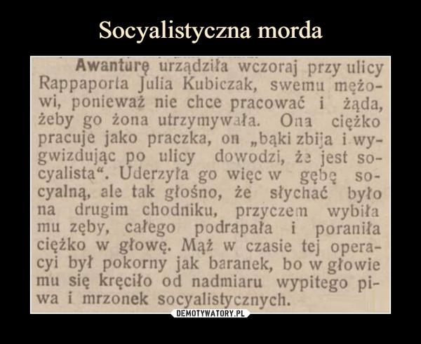 """–  Awanturę urządziła wczoraj przy ulicyRappaporla Julia Kubiczak, swemu mato-wi, ponieważ nie chce pracować i żąda,żeby go żona utrzymywała. Ona ciężkopracuje jako praczka, on """"bąki zbija i wy-gwizdując po ulicy dowodzi, ii jest so-cyalista"""". Uderzyła go więc w gębę so-cyalną, ale tak głośno, że słychać byłona drugim chodniku, przyczem wybiłamu zęby, całego podrapała i poraniłaciężko w głowę. Mąt w czasie tej opera-cyi był pokorny jak baranek, bo w głowiemu się kręciło od nadmiaru wypitego pi-wa i mrzonek socyalistycznych."""