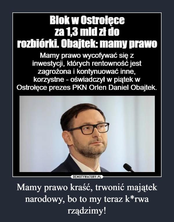 Mamy prawo kraść, trwonić majątek narodowy, bo to my teraz k*rwa rządzimy! –  Blok w Ostrołęce za 1,3 mld zł do rozbiórki. °Danek: mamy prawo Mamy prawo wycofywać się z inwestycji, których rentowność jest zagrożona i kontynuować inne, korzystne - oświadczył w piątek w Ostrołęce prezes PKN Orlen Daniel Obajtek_
