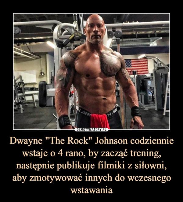 """Dwayne """"The Rock"""" Johnson codziennie wstaje o 4 rano, by zacząć trening, następnie publikuje filmiki z siłowni, aby zmotywować innych do wczesnego wstawania –"""