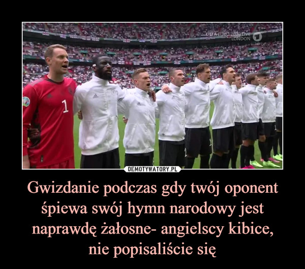 Gwizdanie podczas gdy twój oponent śpiewa swój hymn narodowy jest naprawdę żałosne- angielscy kibice,nie popisaliście się –
