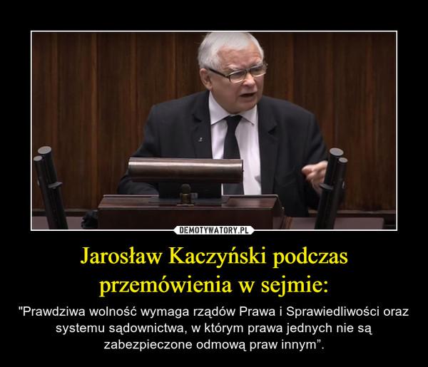 """Jarosław Kaczyński podczas przemówienia w sejmie: – """"Prawdziwa wolność wymaga rządów Prawa i Sprawiedliwości oraz systemu sądownictwa, w którym prawa jednych nie są zabezpieczone odmową praw innym""""."""