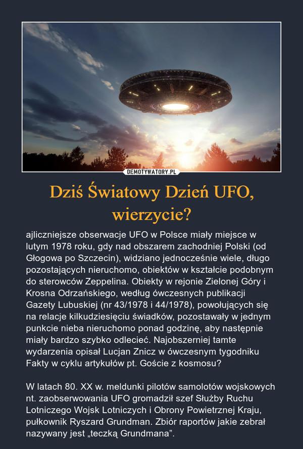 """Dziś Światowy Dzień UFO, wierzycie? – ajliczniejsze obserwacje UFO w Polsce miały miejsce w lutym 1978 roku, gdy nad obszarem zachodniej Polski (od Głogowa po Szczecin), widziano jednocześnie wiele, długo pozostających nieruchomo, obiektów w kształcie podobnym do sterowców Zeppelina. Obiekty w rejonie Zielonej Góry i Krosna Odrzańskiego, według ówczesnych publikacji Gazety Lubuskiej (nr 43/1978 i 44/1978), powołujących się na relacje kilkudziesięciu świadków, pozostawały w jednym punkcie nieba nieruchomo ponad godzinę, aby następnie miały bardzo szybko odlecieć. Najobszerniej tamte wydarzenia opisał Lucjan Znicz w ówczesnym tygodniku Fakty w cyklu artykułów pt. Goście z kosmosu?W latach 80. XX w. meldunki pilotów samolotów wojskowych nt. zaobserwowania UFO gromadził szef Służby Ruchu Lotniczego Wojsk Lotniczych i Obrony Powietrznej Kraju, pułkownik Ryszard Grundman. Zbiór raportów jakie zebrał nazywany jest """"teczką Grundmana""""."""