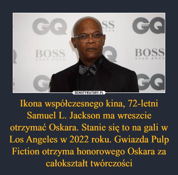 Ikona współczesnego kina, 72-letni Samuel L. Jackson ma wreszcie otrzymać Oskara. Stanie się to na gali w Los Angeles w 2022 roku. Gwiazda Pulp Fiction otrzyma honorowego Oskara za całokształt twórczości –