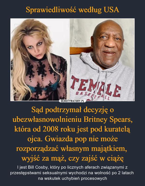 Sąd podtrzymał decyzję o ubezwłasnowolnieniu Britney Spears, która od 2008 roku jest pod kuratelą ojca. Gwiazda pop nie może rozporządzać własnym majątkiem, wyjść za mąż, czy zajść w ciążę – I jest Bill Cosby, który po licznych aferach związanymi z przestępstwami seksualnymi wychodzi na wolność po 2 latach na wskutek uchybień procesowych