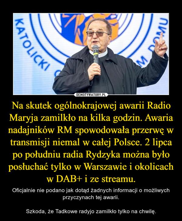 Na skutek ogólnokrajowej awarii Radio Maryja zamilkło na kilka godzin. Awaria nadajników RM spowodowała przerwę w transmisji niemal w całej Polsce. 2 lipca po południu radia Rydzyka można było posłuchać tylko w Warszawie i okolicach w DAB+ i ze streamu. – Oficjalnie nie podano jak dotąd żadnych informacji o możliwych przyczynach tej awarii. Szkoda, że Tadkowe radyjo zamilkło tylko na chwilę.