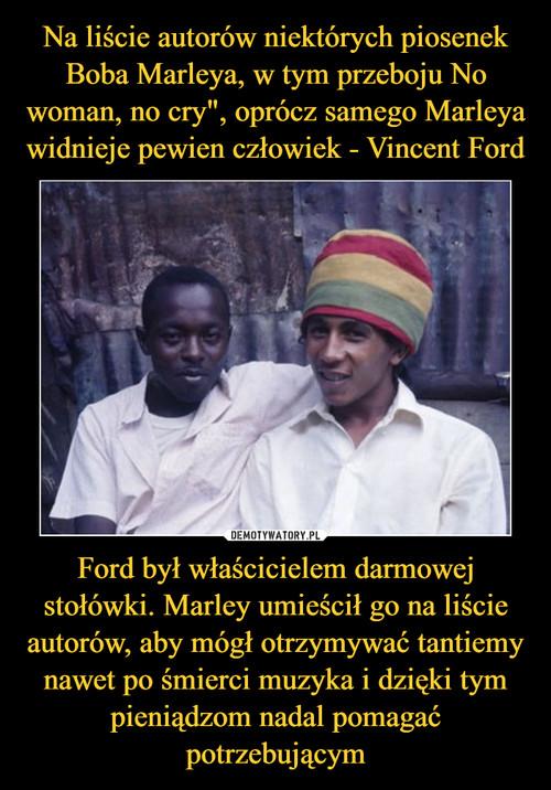 """Na liście autorów niektórych piosenek Boba Marleya, w tym przeboju No woman, no cry"""", oprócz samego Marleya widnieje pewien człowiek - Vincent Ford Ford był właścicielem darmowej stołówki. Marley umieścił go na liście autorów, aby mógł otrzymywać tantiemy nawet po śmierci muzyka i dzięki tym pieniądzom nadal pomagać potrzebującym"""