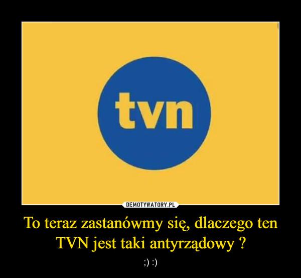 To teraz zastanówmy się, dlaczego ten TVN jest taki antyrządowy ? – ;) :)